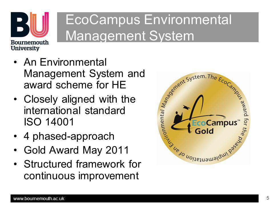 www.bournemouth.ac.uk 5 EcoCampus Environmental Management System An Environmental Management System and award scheme for HE Closely aligned with the international standard ISO 14001 4 phased-approach Gold Award May 2011 Structured framework for continuous improvement