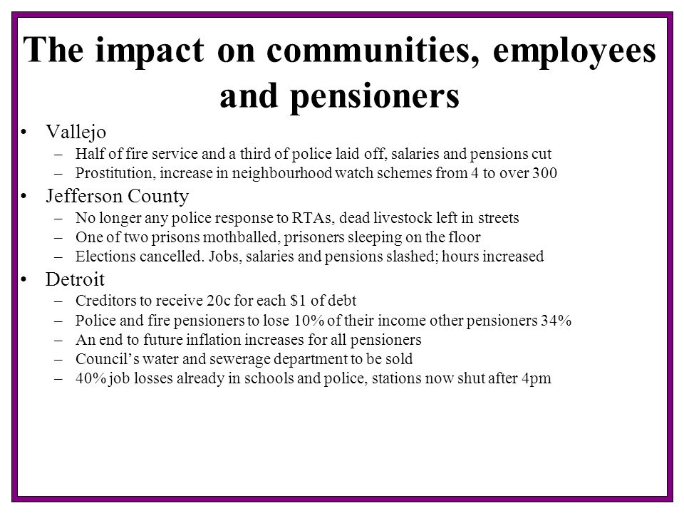 The impact on communities, employees and pensioners Vallejo –Half of fire service and a third of police laid off, salaries and pensions cut –Prostitution, increase in neighbourhood watch schemes from 4 to over 300 Jefferson County –No longer any police response to RTAs, dead livestock left in streets –One of two prisons mothballed, prisoners sleeping on the floor –Elections cancelled.
