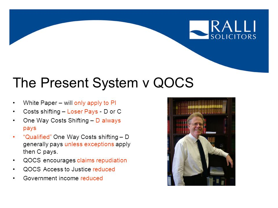 The Present System v QOCS White Paper – will only apply to PI Costs shifting – Loser Pays - D or C One Way Costs Shifting – D always pays Qualified One Way Costs shifting – D generally pays unless exceptions apply then C pays.