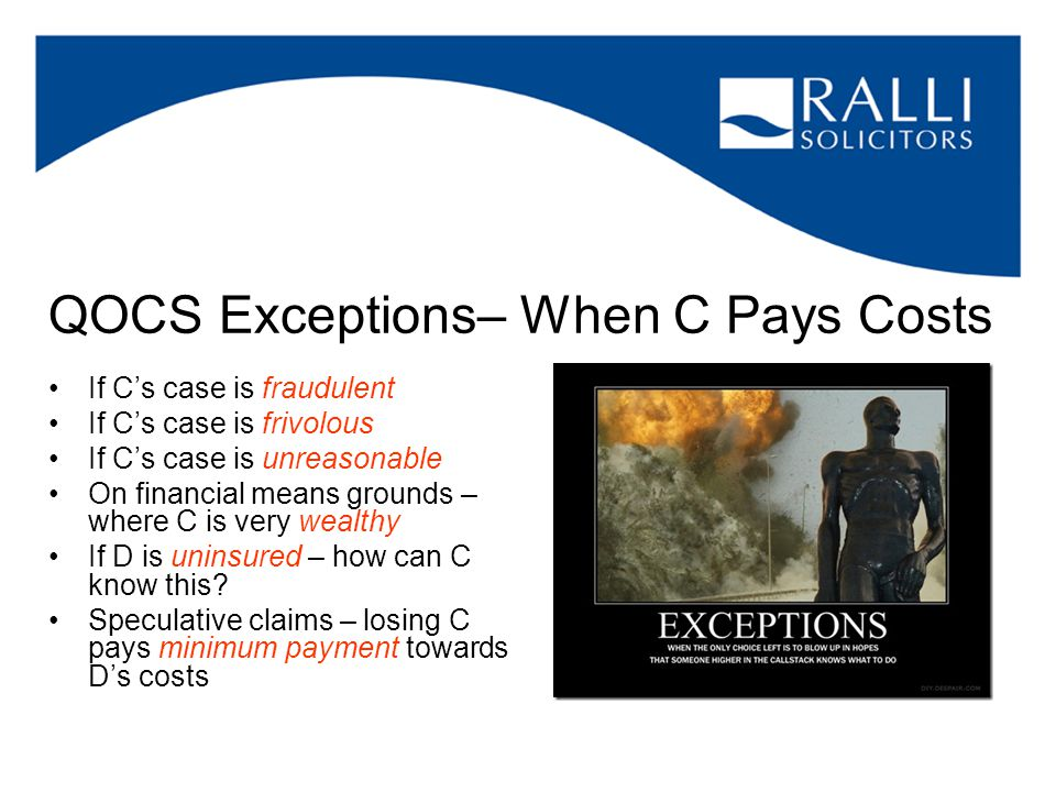 QOCS Exceptions– When C Pays Costs If C's case is fraudulent If C's case is frivolous If C's case is unreasonable On financial means grounds – where C is very wealthy If D is uninsured – how can C know this.