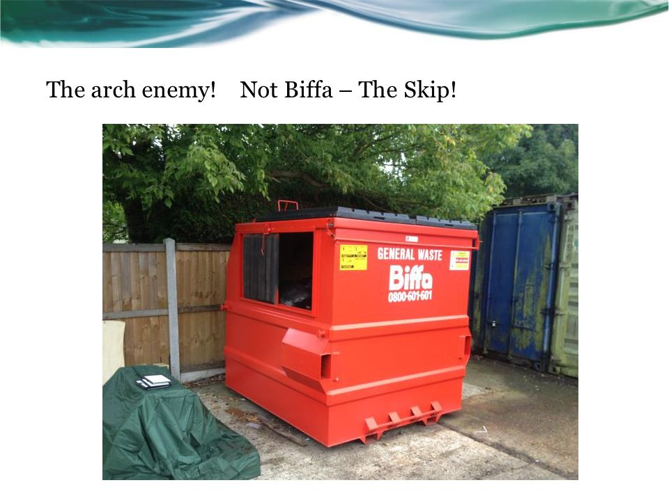The arch enemy! Not Biffa – The Skip!