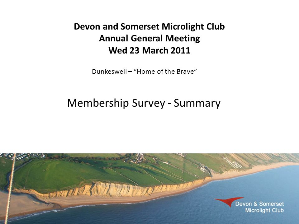 Devon and Somerset Microlight Club Annual General Meeting Wed 23 March 2011 Dunkeswell – Home of the Brave Membership Survey - Summary