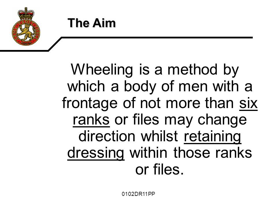 0102DR11PP The Aim Wheeling is a method by which a body of men with a frontage of not more than six ranks or files may change direction whilst retaining dressing within those ranks or files.