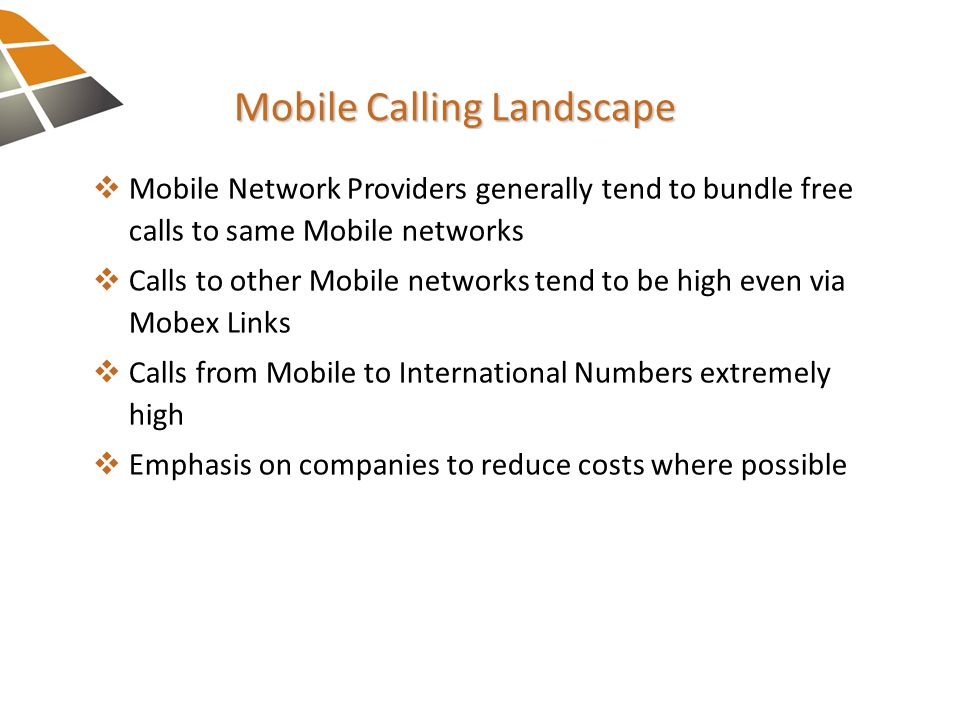Mobile Calling Landscape  Mobile Network Providers generally tend to bundle freecalls to same Mobile networks  Calls to other Mobile networks tend to be high even viaMobex Links  Calls from Mobile to International Numbers extremelyhigh  Emphasis on companies to reduce costs where possible