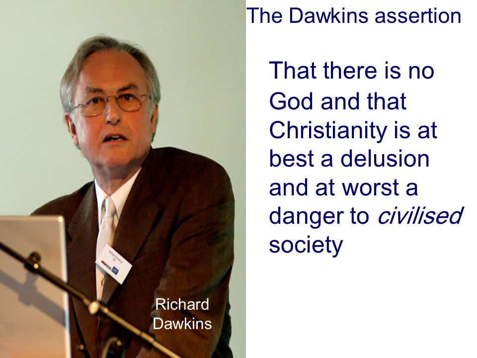 That there is no God and that Christianity is at best a delusion and at worst a danger to civilised society Richard Dawkins The Dawkins assertion
