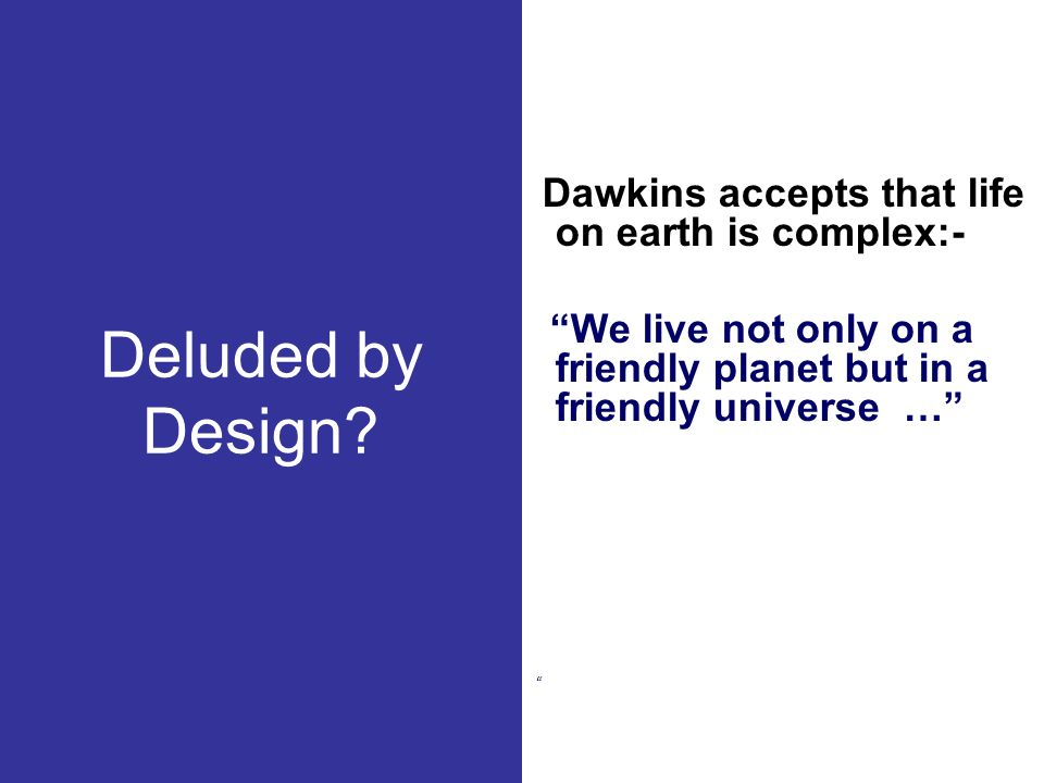 """Deluded by Design? Dawkins accepts that life on earth is complex:- """"We live not only on a friendly planet but in a friendly universe …"""" """""""
