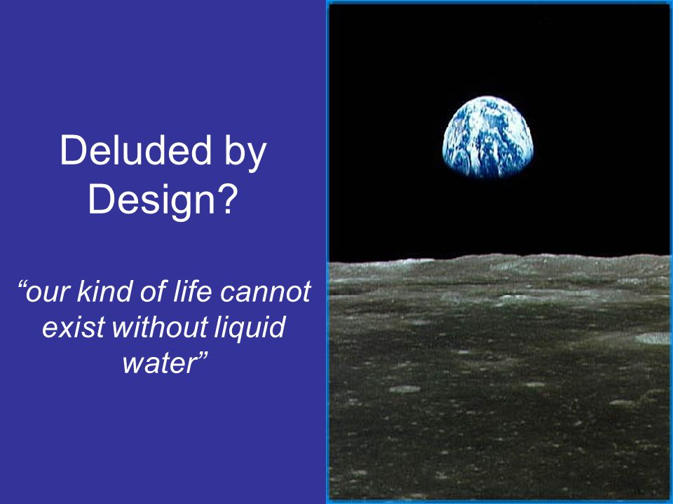 """Deluded by Design? """"our kind of life cannot exist without liquid water"""""""