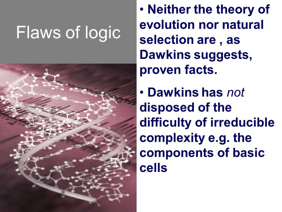 Flaws of logic Neither the theory of evolution nor natural selection are, as Dawkins suggests, proven facts. Dawkins has not disposed of the difficult