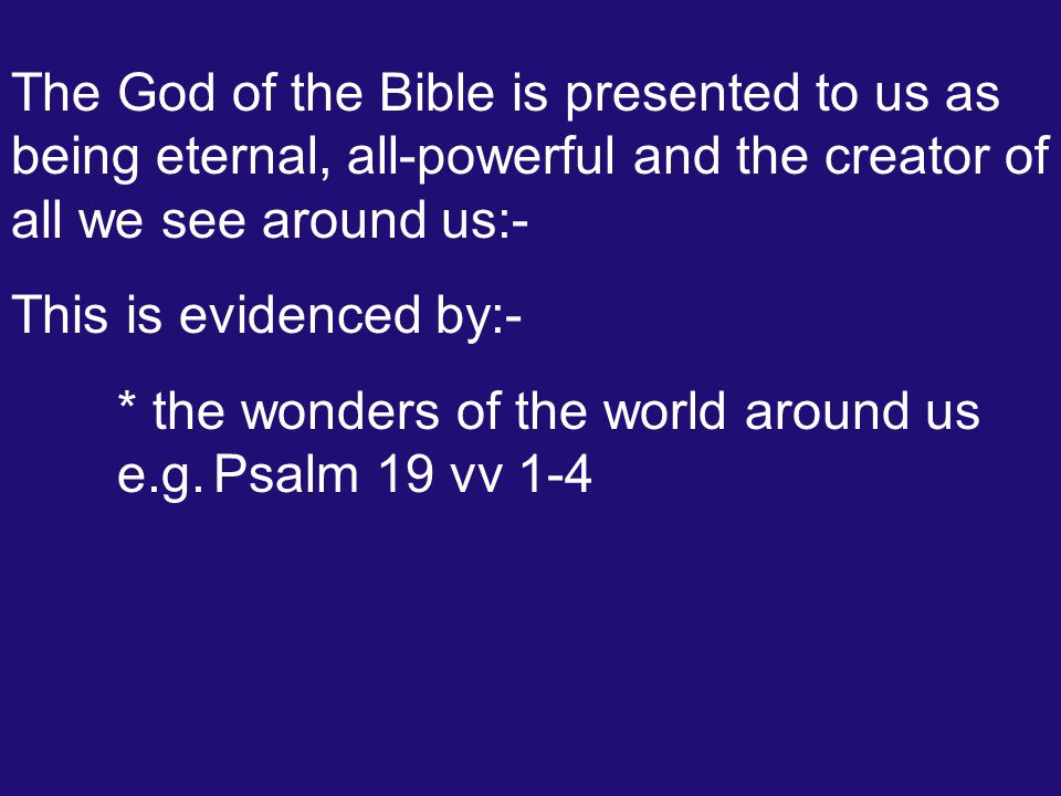 The God of the Bible is presented to us as being eternal, all-powerful and the creator of all we see around us:- This is evidenced by:- * the wonders