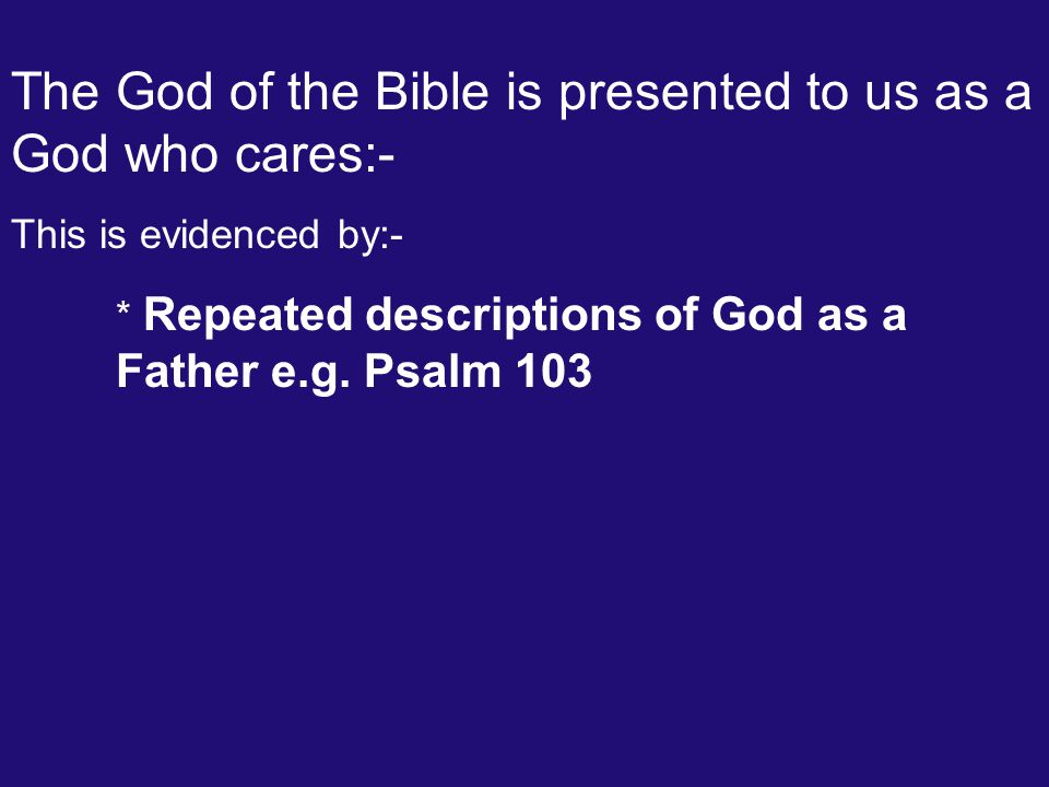The God of the Bible is presented to us as a God who cares:- This is evidenced by:- * Repeated descriptions of God as a Father e.g. Psalm 103