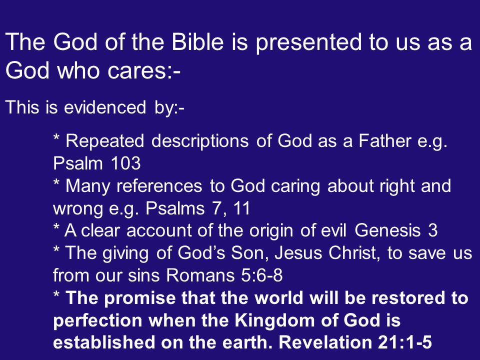 The God of the Bible is presented to us as a God who cares:- This is evidenced by:- * Repeated descriptions of God as a Father e.g. Psalm 103 * Many r