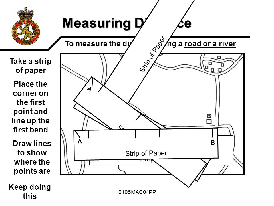 0105MAC04PP Measuring Distance To measure the distance along a road or a river Strip of Paper Take a strip of paper Place the corner on the first poin