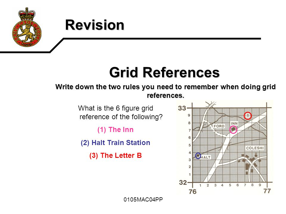 0105MAC04PP Revision Grid References Write down the two rules you need to remember when doing grid references. What is the 6 figure grid reference of