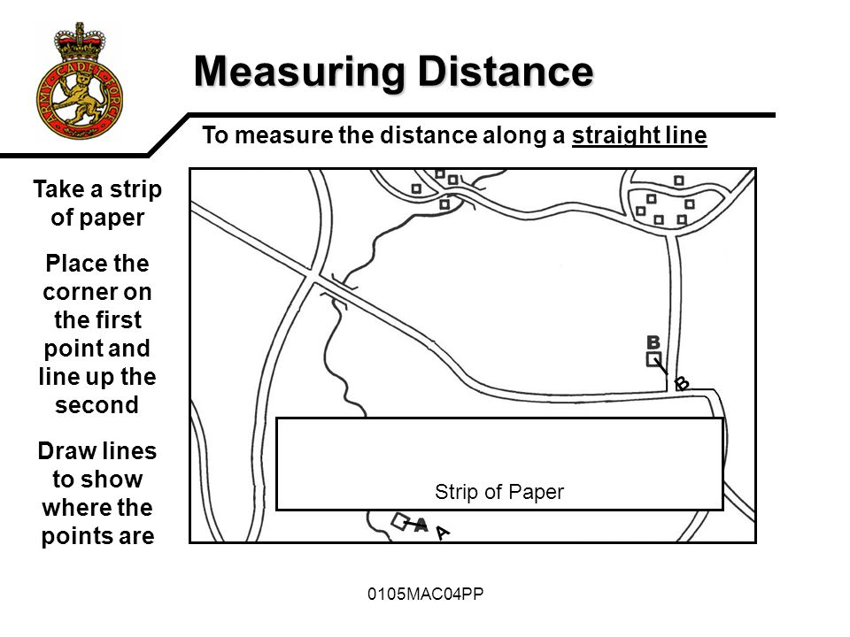 0105MAC04PP Measuring Distance To measure the distance along a straight line Strip of Paper A B 1 Km1023 Km Distance = 2.2Km Then take it to the scale at the bottom of the map Line it up and read off the Distance