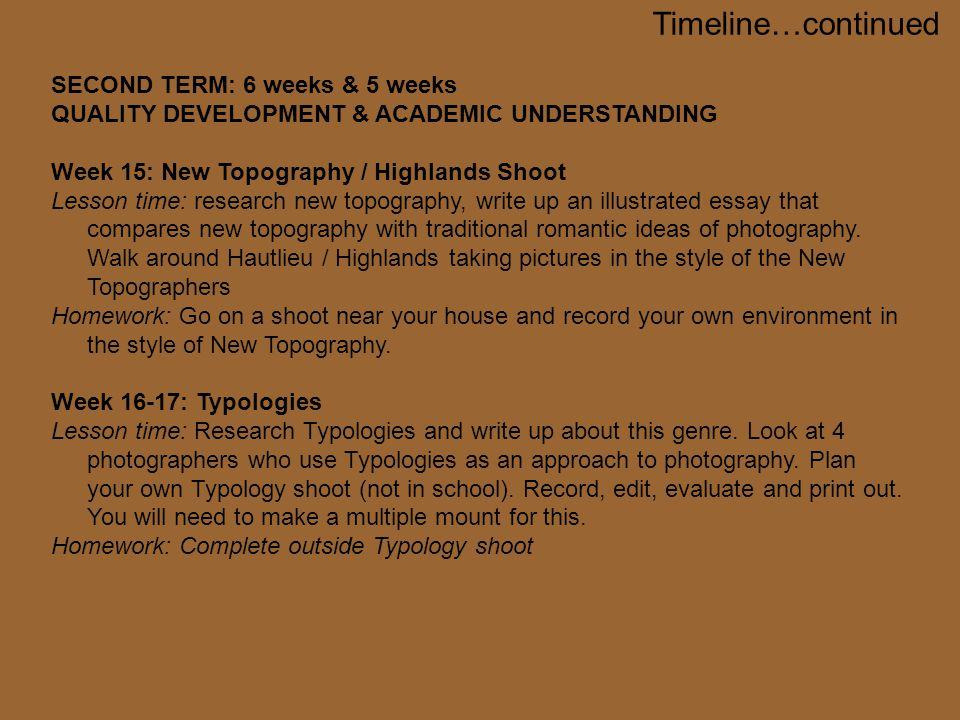 SECOND TERM: 6 weeks & 5 weeks QUALITY DEVELOPMENT & ACADEMIC UNDERSTANDING Week 15: New Topography / Highlands Shoot Lesson time: research new topography, write up an illustrated essay that compares new topography with traditional romantic ideas of photography.