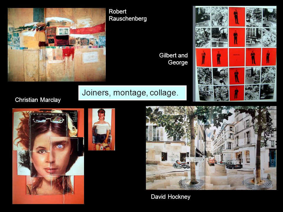 Christian Marclay Gilbert and George Robert Rauschenberg Joiners, montage, collage. David Hockney