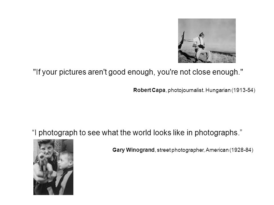 If your pictures aren t good enough, you re not close enough. Robert Capa, photojournalist.