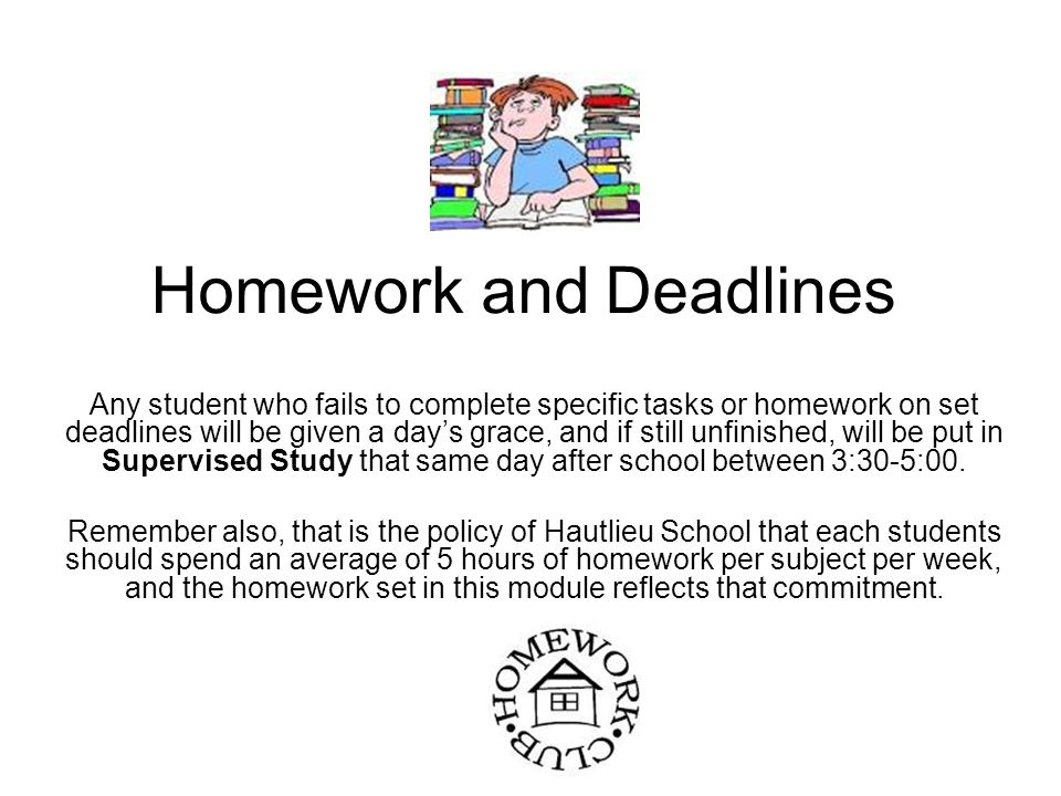 Homework and Deadlines Any student who fails to complete specific tasks or homework on set deadlines will be given a day's grace, and if still unfinished, will be put in Supervised Study that same day after school between 3:30-5:00.