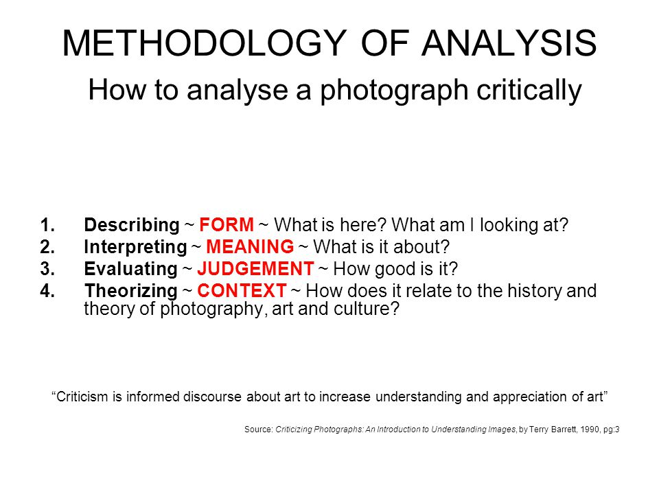 METHODOLOGY OF ANALYSIS How to analyse a photograph critically 1.Describing ~ FORM ~ What is here? What am I looking at? 2.Interpreting ~ MEANING ~ Wh