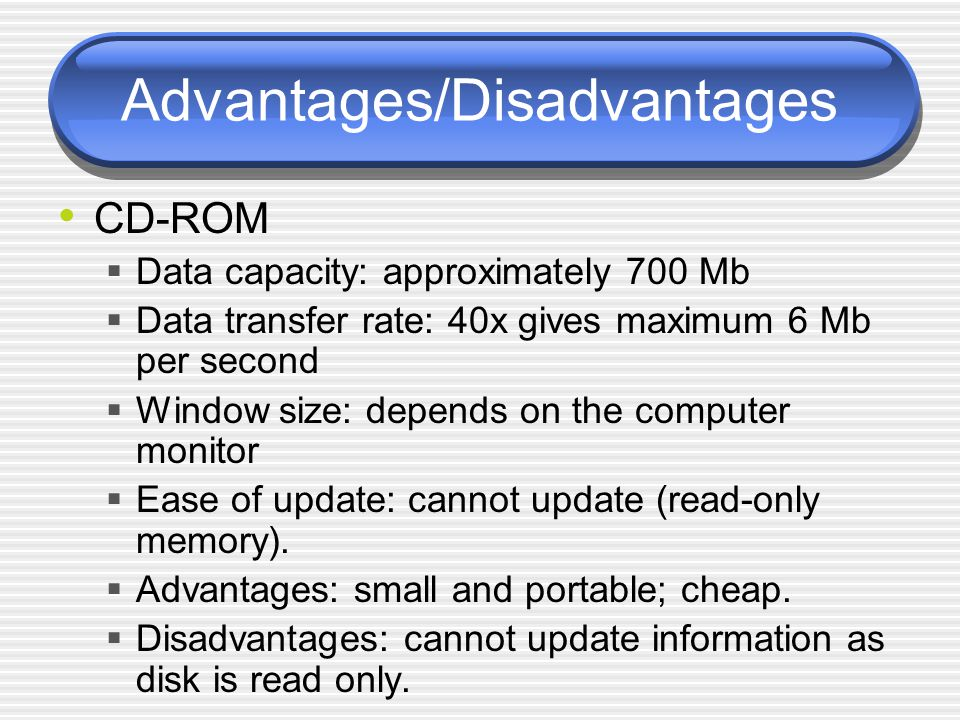 Advantages/Disadvantages CD-ROM  Data capacity: approximately 700 Mb  Data transfer rate: 40x gives maximum 6 Mb per second  Window size: depends on the computer monitor  Ease of update: cannot update (read-only memory).