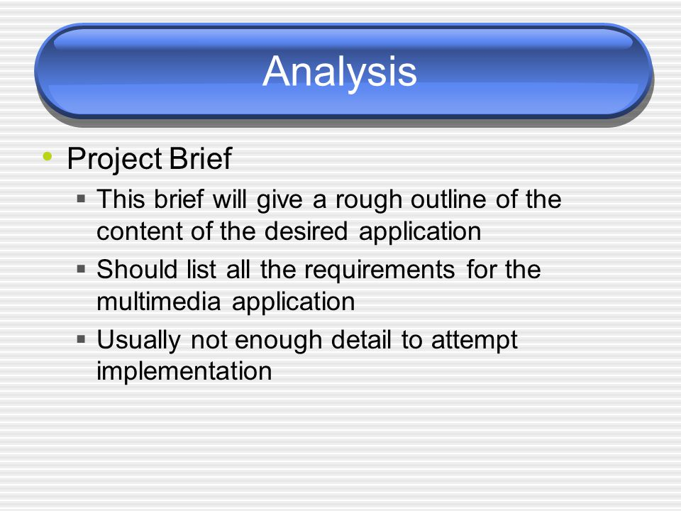 Analysis Project Brief  This brief will give a rough outline of the content of the desired application  Should list all the requirements for the multimedia application  Usually not enough detail to attempt implementation