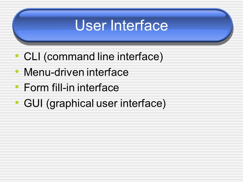 User Interface CLI (command line interface) Menu-driven interface Form fill-in interface GUI (graphical user interface)