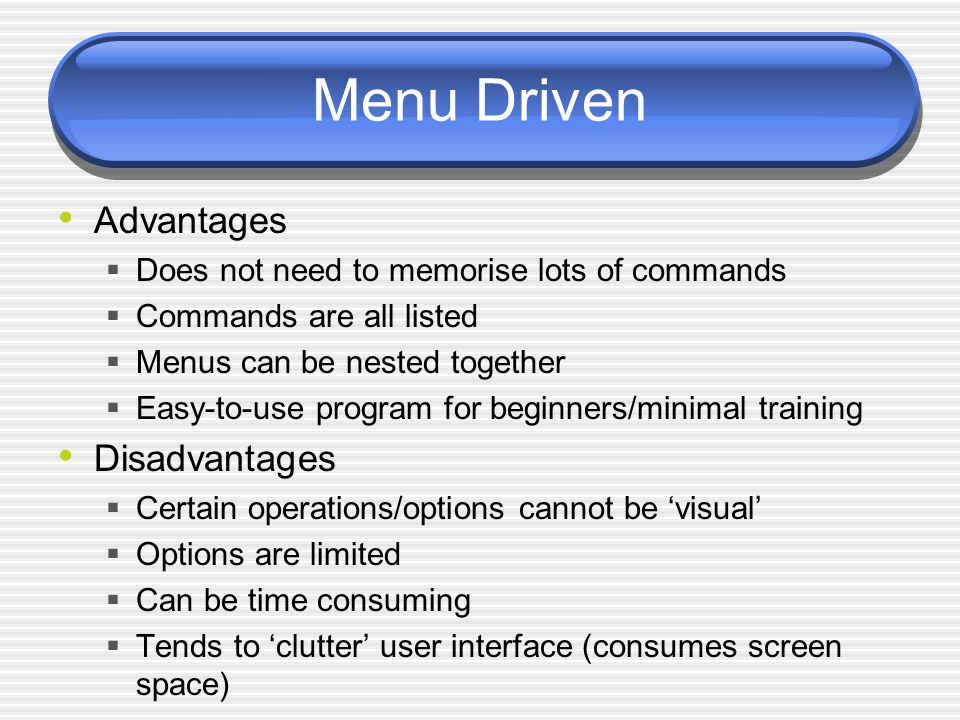 Menu Driven Advantages  Does not need to memorise lots of commands  Commands are all listed  Menus can be nested together  Easy-to-use program for beginners/minimal training Disadvantages  Certain operations/options cannot be 'visual'  Options are limited  Can be time consuming  Tends to 'clutter' user interface (consumes screen space)