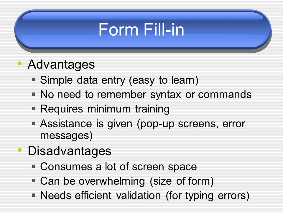 Form Fill-in Advantages  Simple data entry (easy to learn)  No need to remember syntax or commands  Requires minimum training  Assistance is given (pop-up screens, error messages) Disadvantages  Consumes a lot of screen space  Can be overwhelming (size of form)  Needs efficient validation (for typing errors)