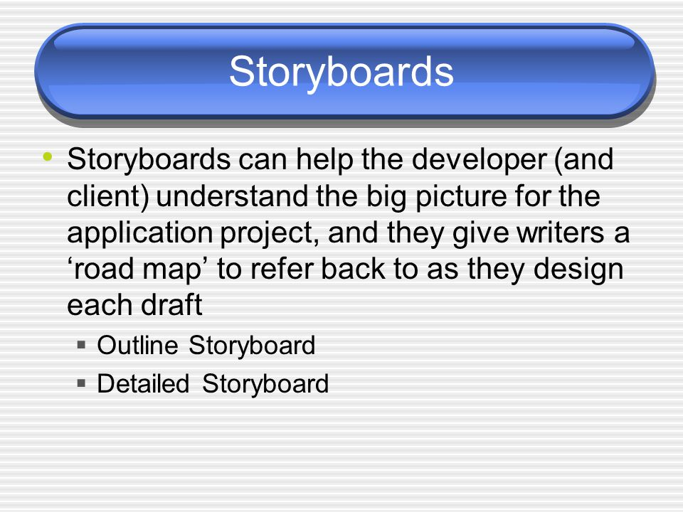 Storyboards Storyboards can help the developer (and client) understand the big picture for the application project, and they give writers a 'road map' to refer back to as they design each draft  Outline Storyboard  Detailed Storyboard