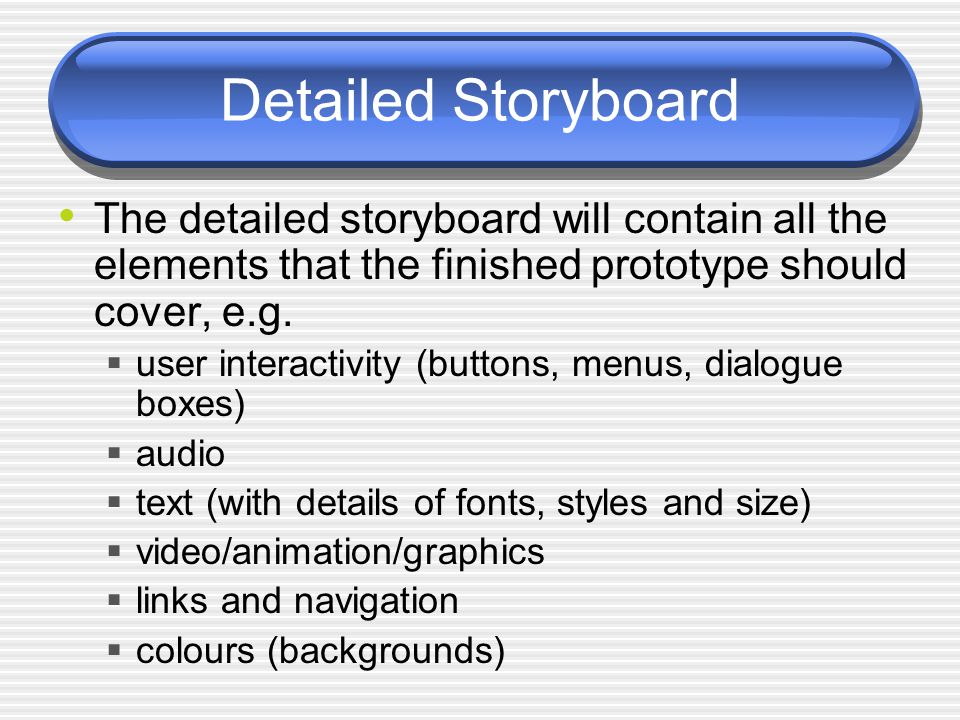 Detailed Storyboard The detailed storyboard will contain all the elements that the finished prototype should cover, e.g.