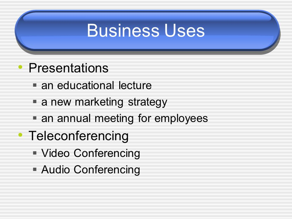 Business Uses Presentations  an educational lecture  a new marketing strategy  an annual meeting for employees Teleconferencing  Video Conferencing  Audio Conferencing