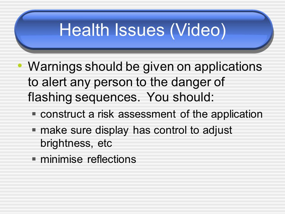 Health Issues (Video) Warnings should be given on applications to alert any person to the danger of flashing sequences.