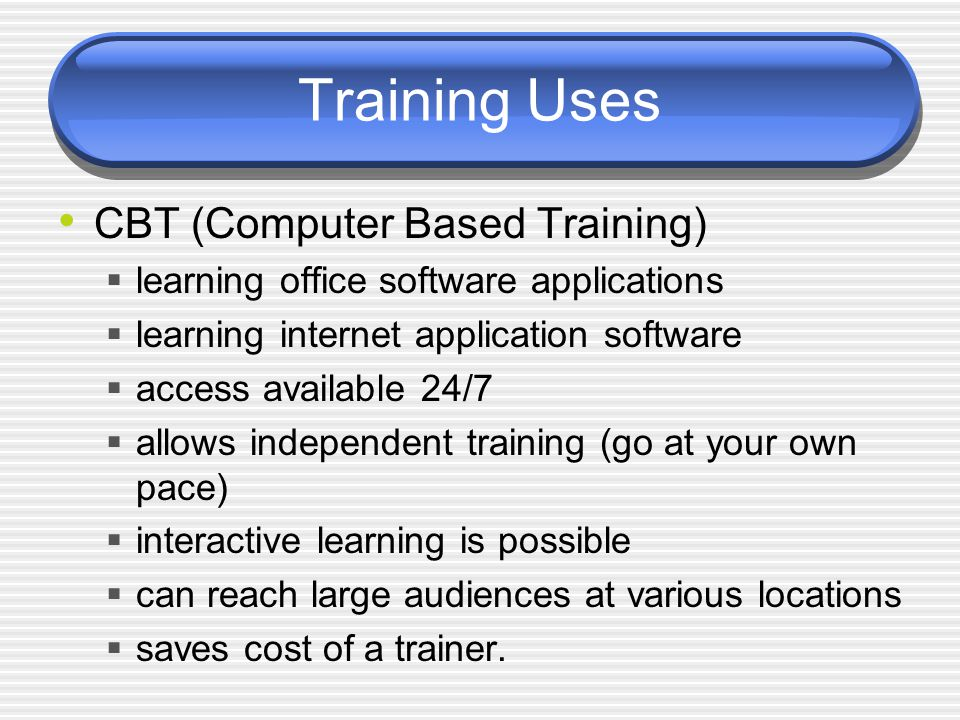 Training Uses CBT (Computer Based Training)  learning office software applications  learning internet application software  access available 24/7  allows independent training (go at your own pace)  interactive learning is possible  can reach large audiences at various locations  saves cost of a trainer.