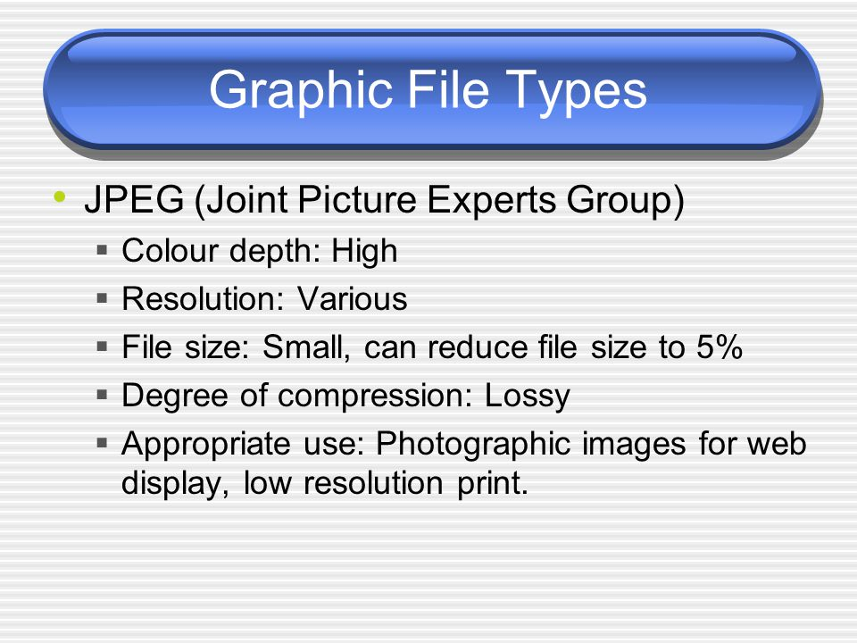Graphic File Types JPEG (Joint Picture Experts Group)  Colour depth: High  Resolution: Various  File size: Small, can reduce file size to 5%  Degree of compression: Lossy  Appropriate use: Photographic images for web display, low resolution print.