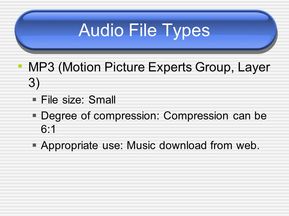 Audio File Types MP3 (Motion Picture Experts Group, Layer 3)  File size: Small  Degree of compression: Compression can be 6:1  Appropriate use: Music download from web.