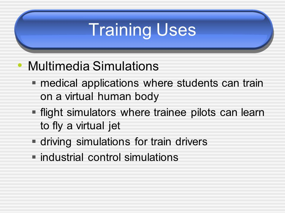 Training Uses Multimedia Simulations  medical applications where students can train on a virtual human body  flight simulators where trainee pilots can learn to fly a virtual jet  driving simulations for train drivers  industrial control simulations