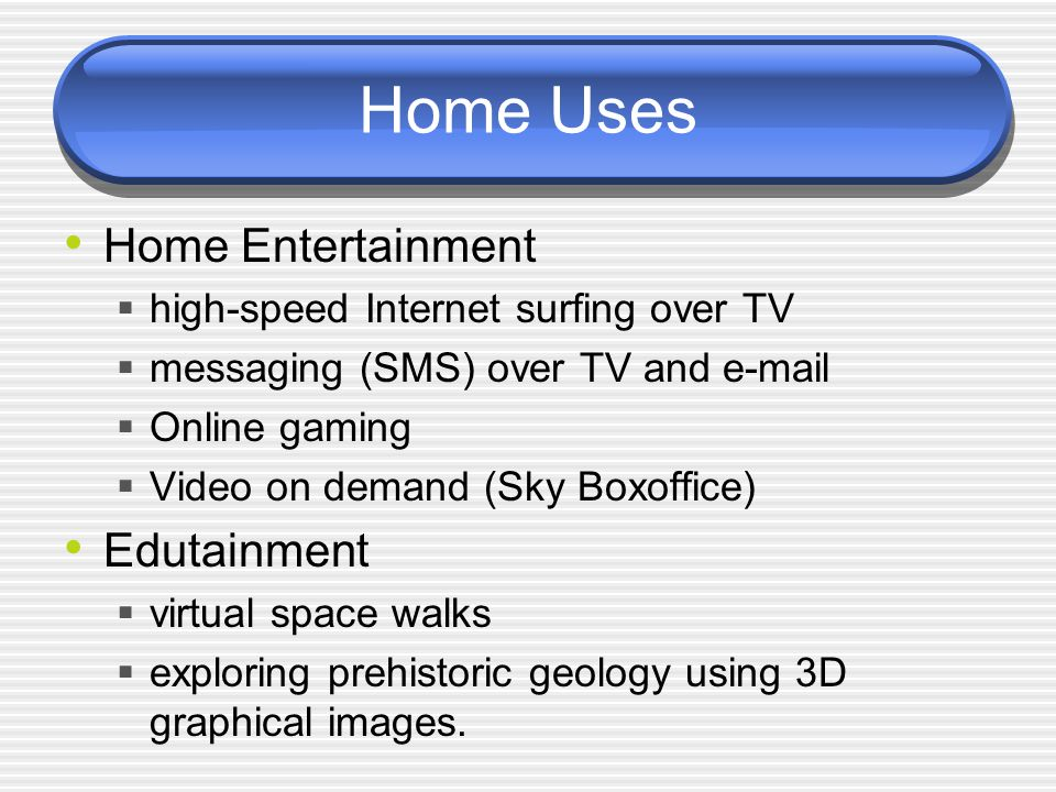 Home Uses Home Entertainment  high-speed Internet surfing over TV  messaging (SMS) over TV and e-mail  Online gaming  Video on demand (Sky Boxoffice) Edutainment  virtual space walks  exploring prehistoric geology using 3D graphical images.