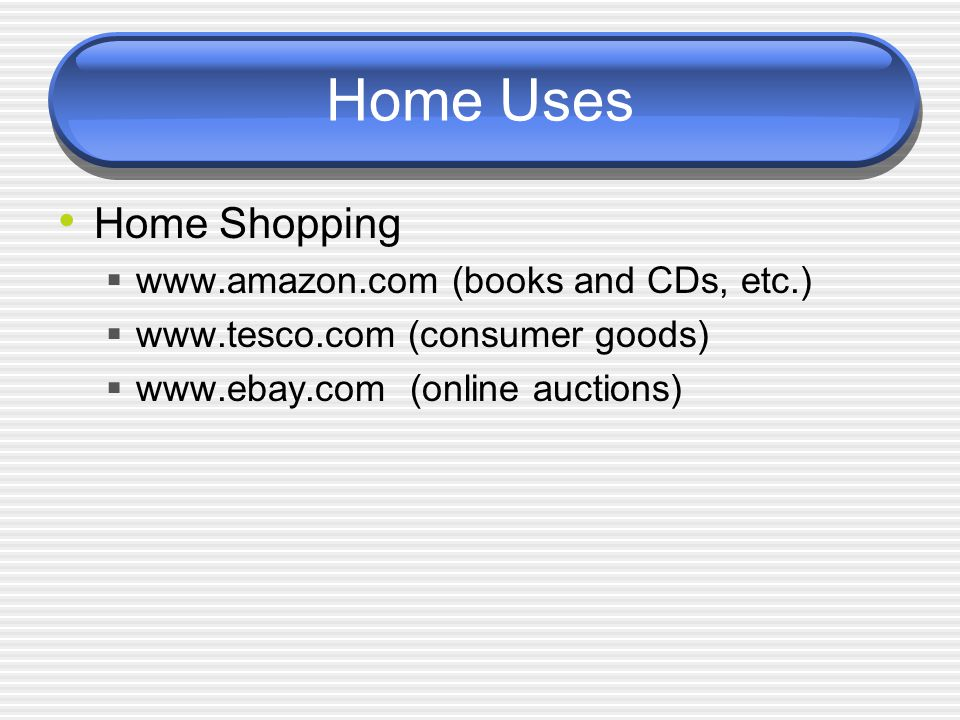 Home Uses Home Shopping  www.amazon.com (books and CDs, etc.)  www.tesco.com (consumer goods)  www.ebay.com (online auctions)