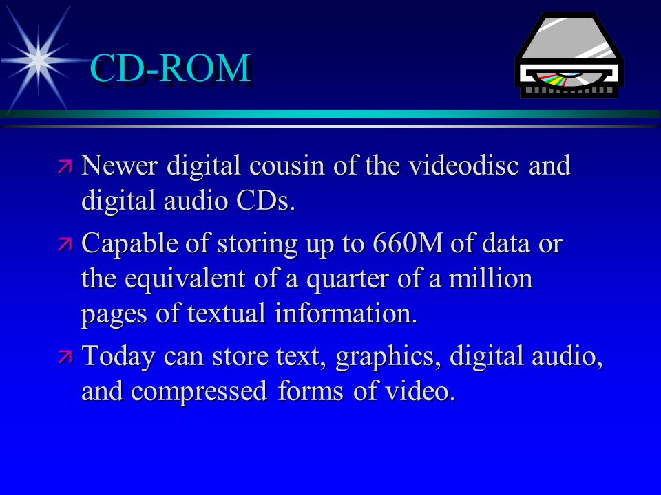 CD-ROM  Newer digital cousin of the videodisc and digital audio CDs.