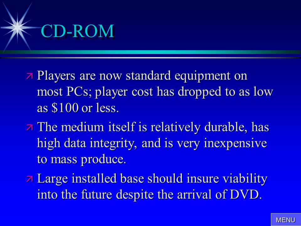 CD-ROM  Players are now standard equipment on most PCs; player cost has dropped to as low as $100 or less.  The medium itself is relatively durable,