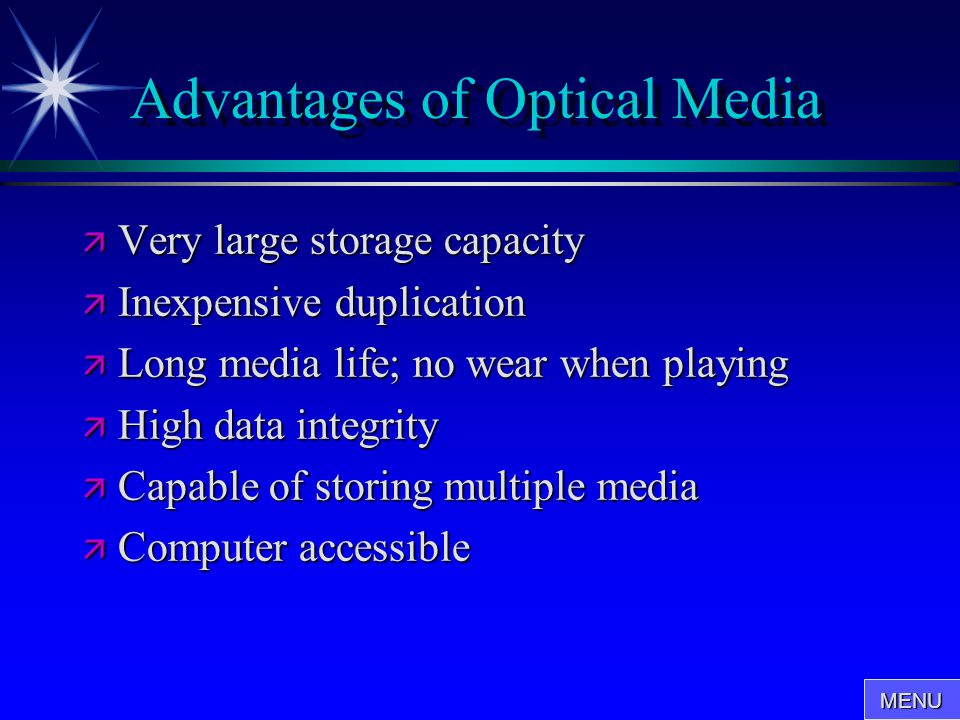 Advantages of Optical Media  Very large storage capacity  Inexpensive duplication  Long media life; no wear when playing  High data integrity  Ca