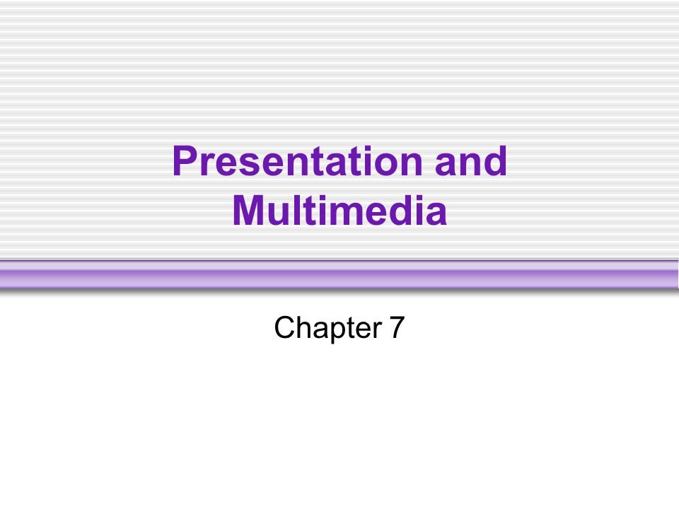 Presentation and Multimedia Chapter 7