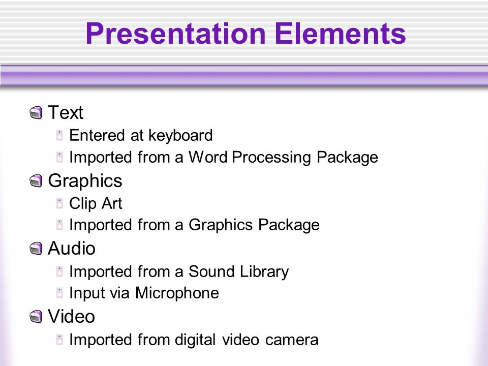Presentation Elements Text Entered at keyboard Imported from a Word Processing Package Graphics Clip Art Imported from a Graphics Package Audio Imported from a Sound Library Input via Microphone Video Imported from digital video camera