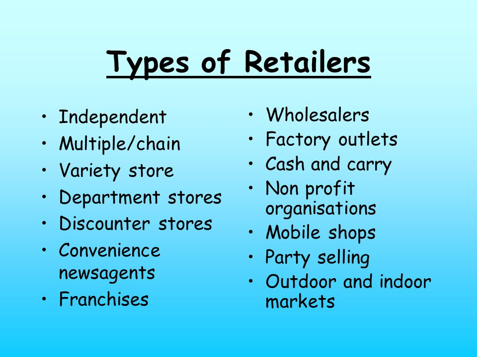 Types of Retailers Independent Multiple/chain Variety store Department stores Discounter stores Convenience newsagents Franchises Wholesalers Factory outlets Cash and carry Non profit organisations Mobile shops Party selling Outdoor and indoor markets