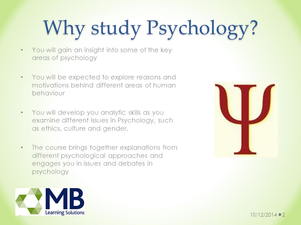 Why study Psychology? You will gain an insight into some of the key areas of psychology You will be expected to explore reasons and motivations behind