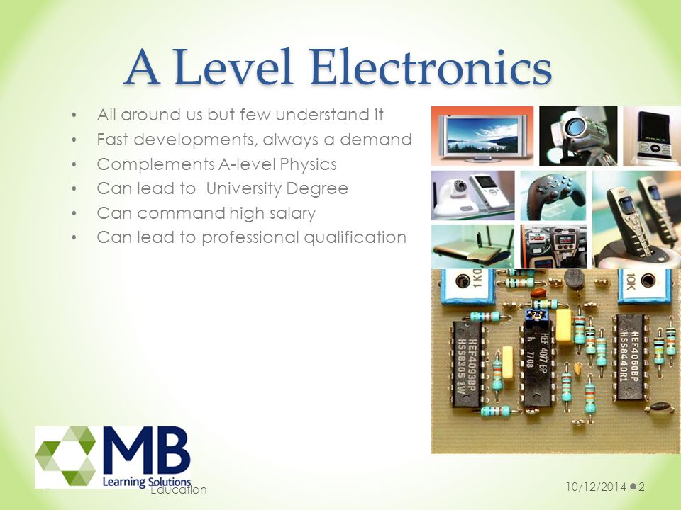 A Level Electronics 10/12/20142 Education All around us but few understand it Fast developments, always a demand Complements A-level Physics Can lead to University Degree Can command high salary Can lead to professional qualification