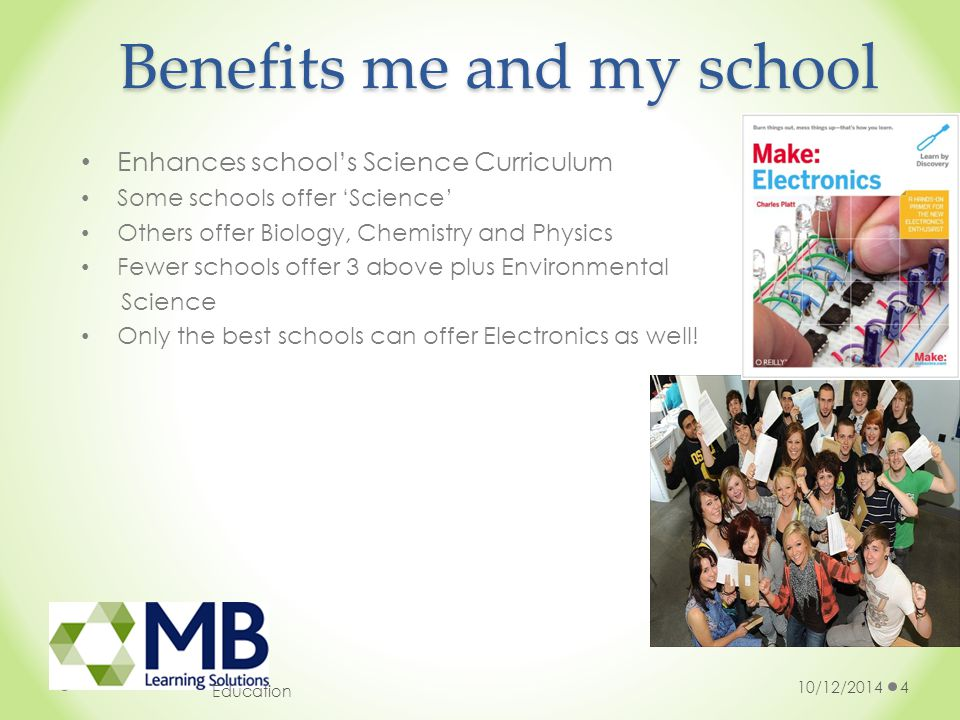 10/12/20144 Education Benefits me and my school Enhances school's Science Curriculum Some schools offer 'Science' Others offer Biology, Chemistry and Physics Fewer schools offer 3 above plus Environmental Science Only the best schools can offer Electronics as well!