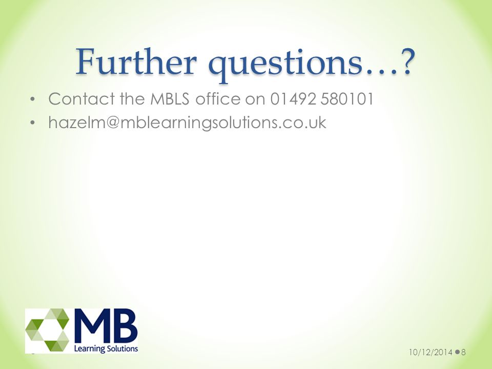 Further questions…? Contact the MBLS office on 01492 580101 hazelm@mblearningsolutions.co.uk 10/12/20148