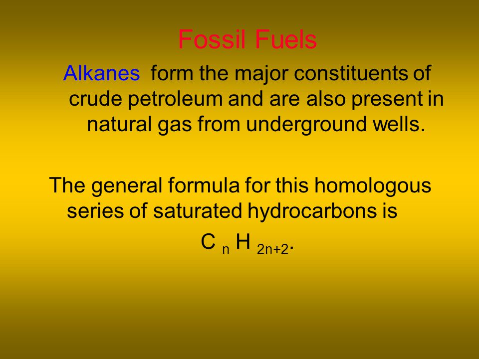 Fossil Fuels Alkanes form the major constituents of crude petroleum and are also present in natural gas from underground wells.