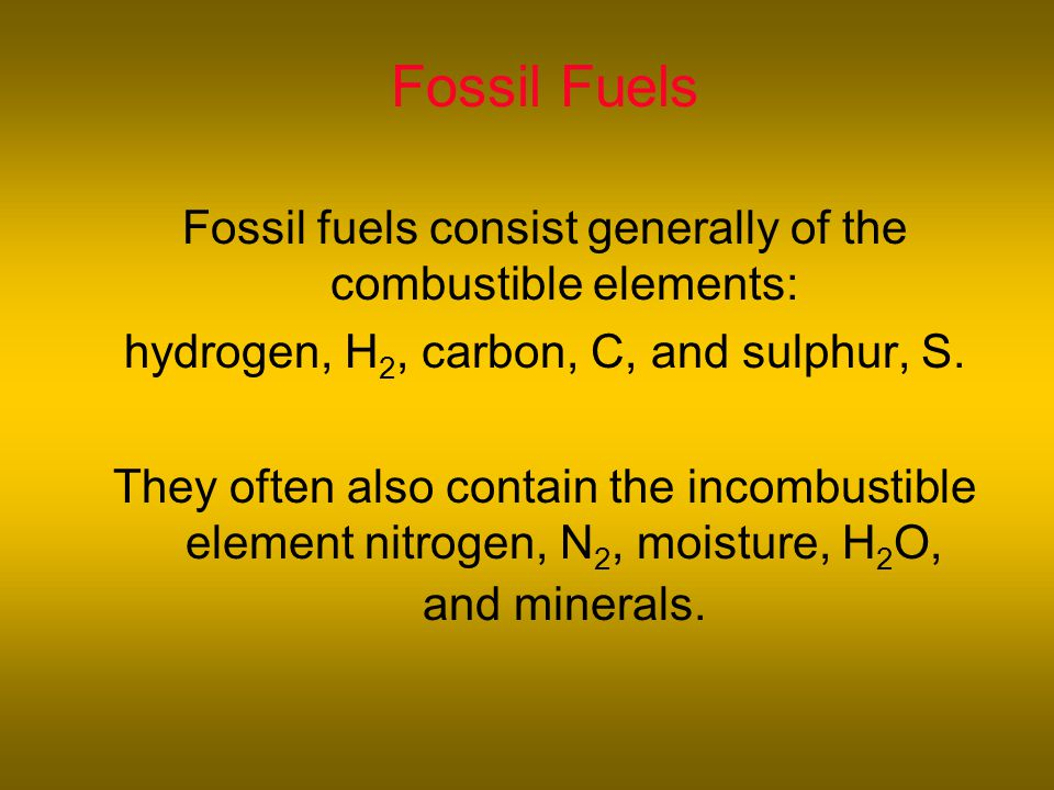 Fossil Fuels Fossil fuels consist generally of the combustible elements: hydrogen, H 2, carbon, C, and sulphur, S.